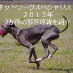 ネットワークスペシャリスト2015年解答速報 午後分を2ヶ所紹介!
